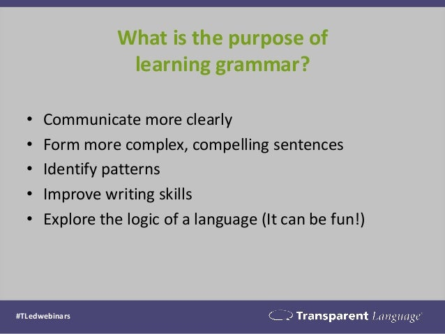 What is the purpose of learning grammar? • Communicate more clearly • Form more complex, compelling sentences • Identify p...