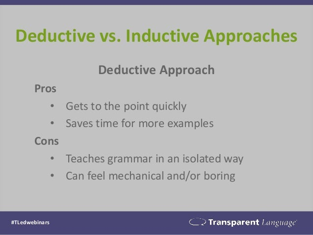 Deductive Approach Pros • Gets to the point quickly • Saves time for more examples Cons • Teaches grammar in an isolated w...