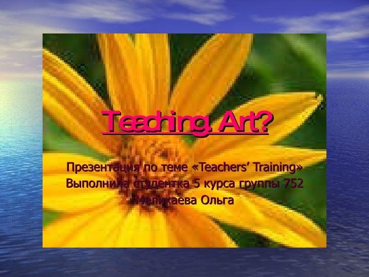 Teaching. Art? Презентация по теме « Teachers' Training » Выполнила студентка 5 курса группы 752 Меликаева Ольга