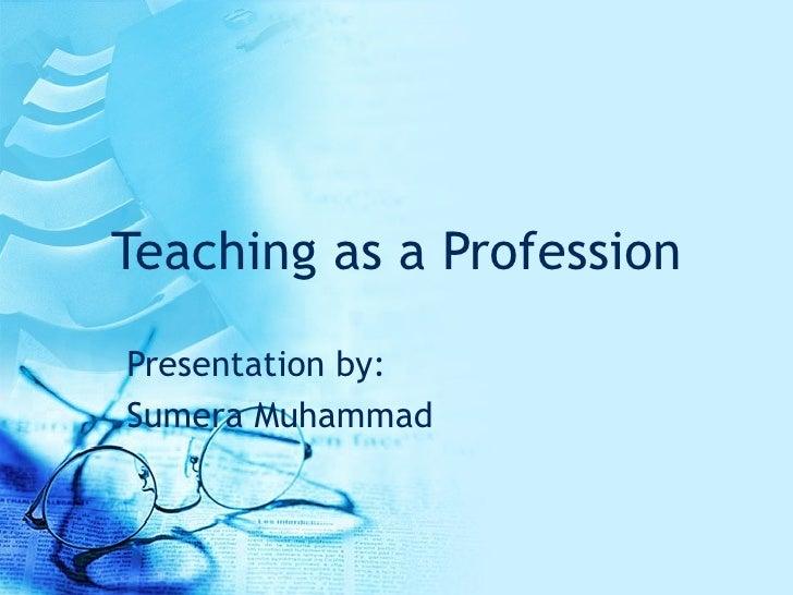 Teaching as a Profession Presentation by: Sumera Muhammad