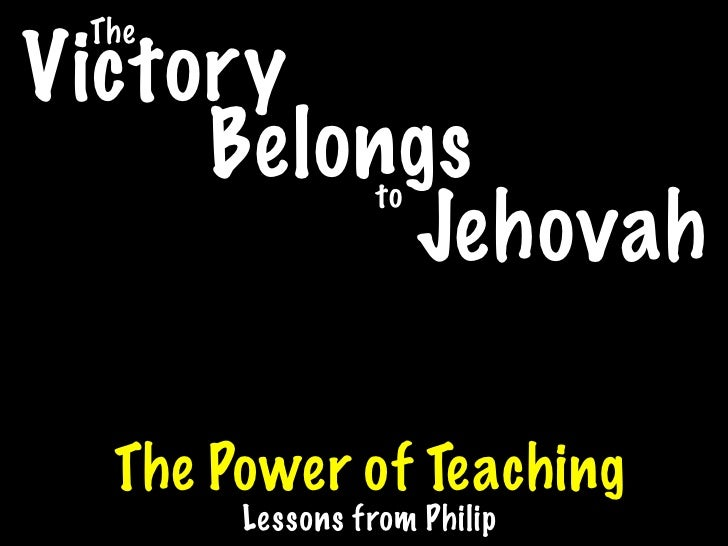 The Victory      Belongs     to           Jehovah    The Power of Teaching        Lessons from Philip