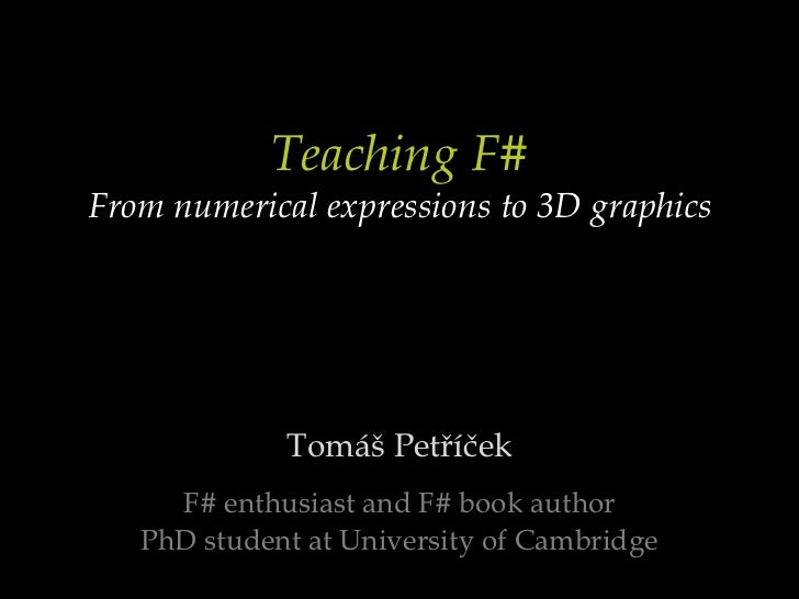 Teaching F#From numerical expressions to 3D graphics<br />Tomáš Petříček<br />F# enthusiast and F# book author<br />PhD st...