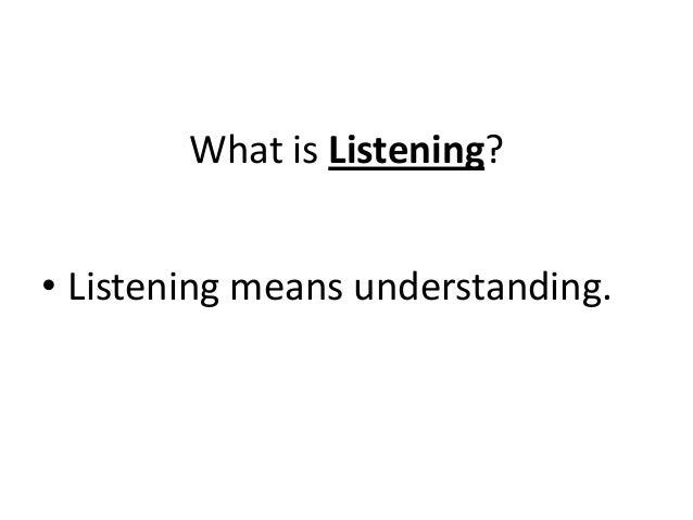 What is Listening? • Listening means understanding.