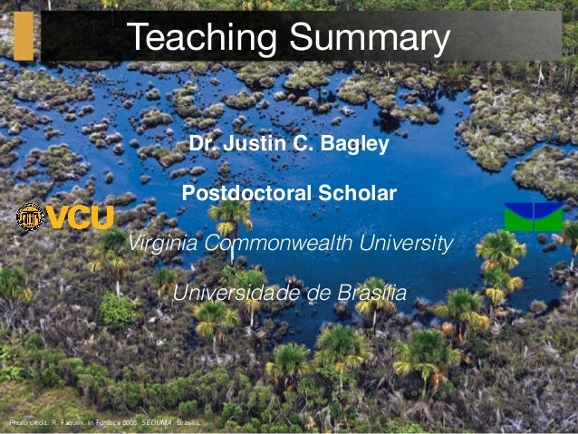 Teaching Summary Dr. Justin C. Bagley Postdoctoral Scholar Virginia Commonwealth University Universidade de Brasília Photo...