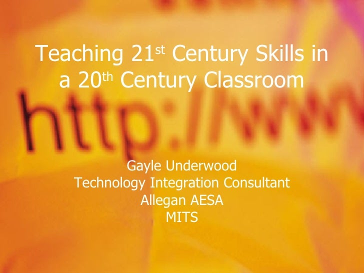 Teaching 21 st  Century Skills in a 20 th  Century Classroom Gayle Underwood Technology Integration Consultant Allegan AES...