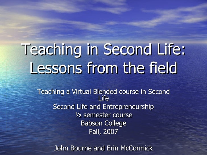 Teaching in Second Life: Lessons from the field Teaching a Virtual Blended course in Second Life Second Life and Entrepren...