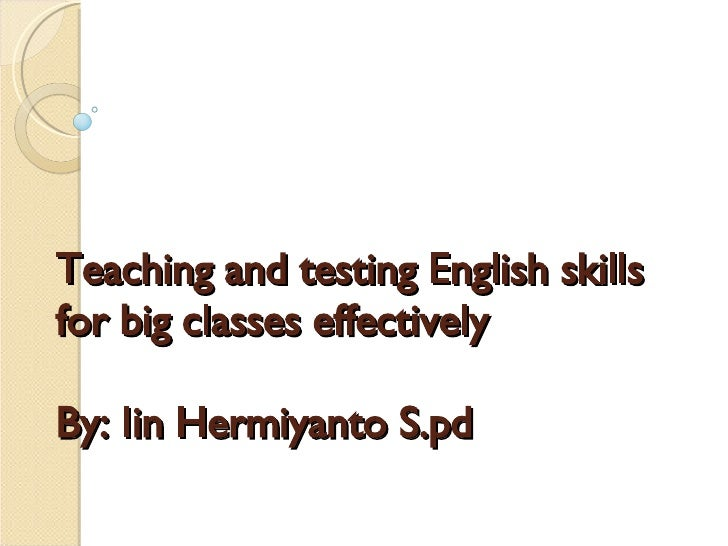 Teaching and testing English skills for big classes effectively  By: Iin Hermiyanto S.pd