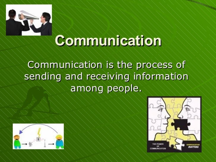 Communication Communication is the process of sending and receiving information among people.