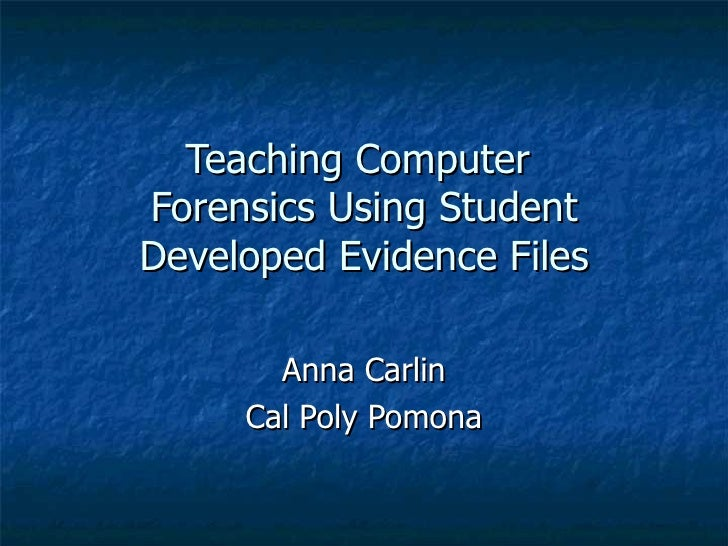 Teaching Computer  Forensics Using Student Developed Evidence Files Anna Carlin Cal Poly Pomona