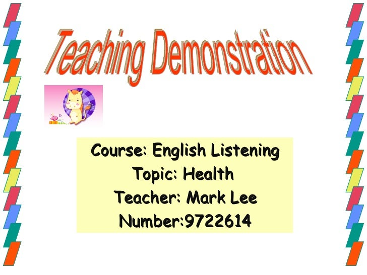 Course: English Listening Topic: Health  Teacher: Mark Lee Number:9722614 Teaching Demonstration
