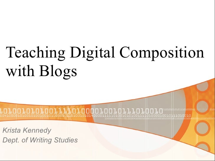 Teaching Digital Composition  with Blogs   Krista Kennedy Dept. of Writing Studies