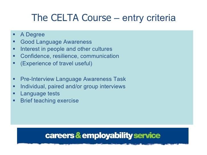 The CELTA Course  – entry criteria <ul><li>A Degree </li></ul><ul><li>Good Language Awareness </li></ul><ul><li>Interest i...