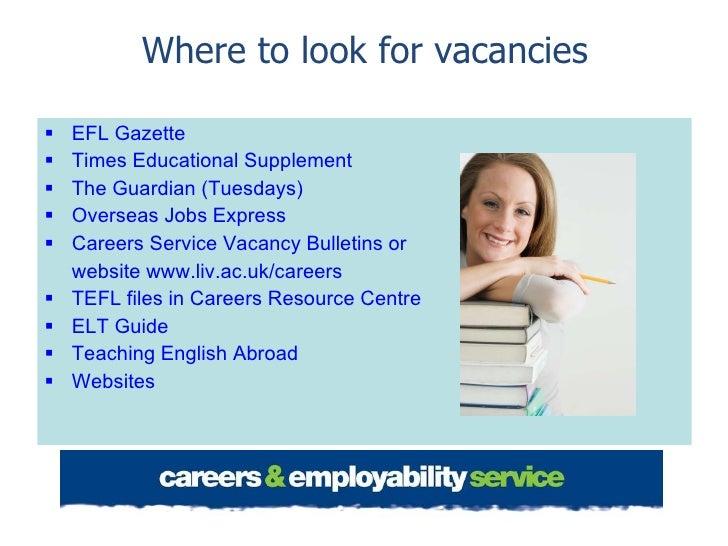 Where to look for vacancies <ul><li>EFL Gazette </li></ul><ul><li>Times Educational Supplement </li></ul><ul><li>The Guard...