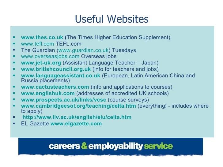 Useful Websites <ul><li>www.thes.co.uk   ( The Times Higher Education Supplement) </li></ul><ul><li>www.tefl.com  TEFL.com...