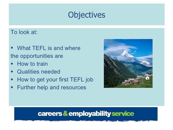 Objectives <ul><li>To look at: </li></ul><ul><li>What TEFL is and where  </li></ul><ul><li>the opportunities are </li></ul...