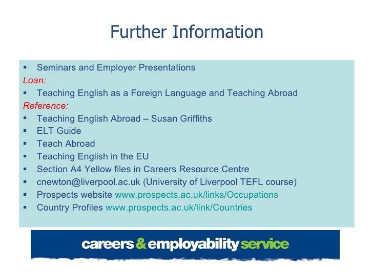 Further Information <ul><li>Seminars and Employer Presentations </li></ul><ul><li>Loan: </li></ul><ul><li>Teaching English...