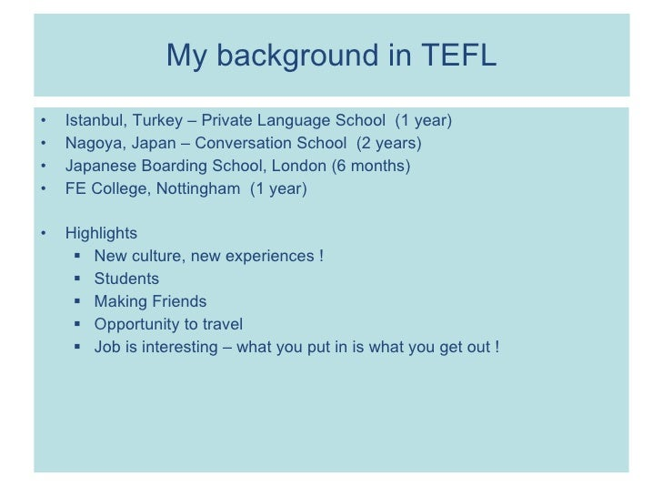 My background in TEFL <ul><li>Istanbul, Turkey – Private Language School  (1 year) </li></ul><ul><li>Nagoya, Japan – Conve...