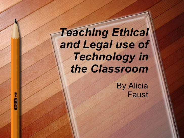 Teaching Ethical and Legal use of Technology in the Classroom By Alicia Faust