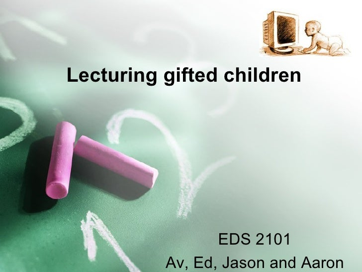 Lecturing gifted children EDS 2101 Av, Ed, Jason and Aaron