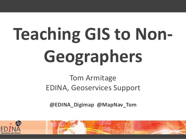 Teaching GIS to Non- Geographers Tom Armitage EDINA, Geoservices Support @EDINA_Digimap @MapNav_Tom