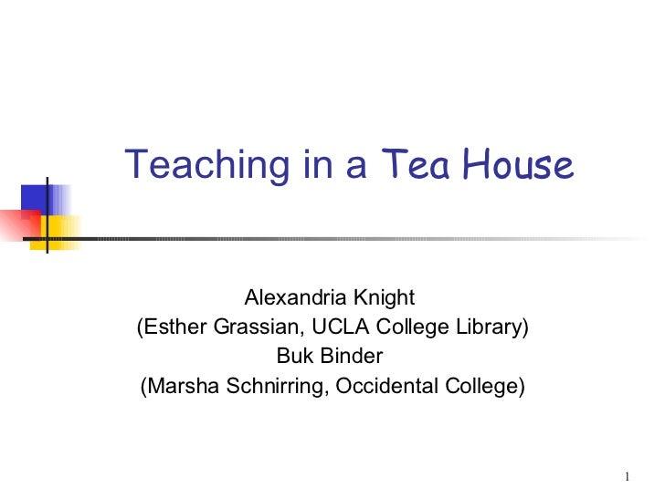 Teaching in a  Tea House Alexandria Knight  (Esther Grassian, UCLA College Library) Buk Binder  (Marsha Schnirring, Occide...