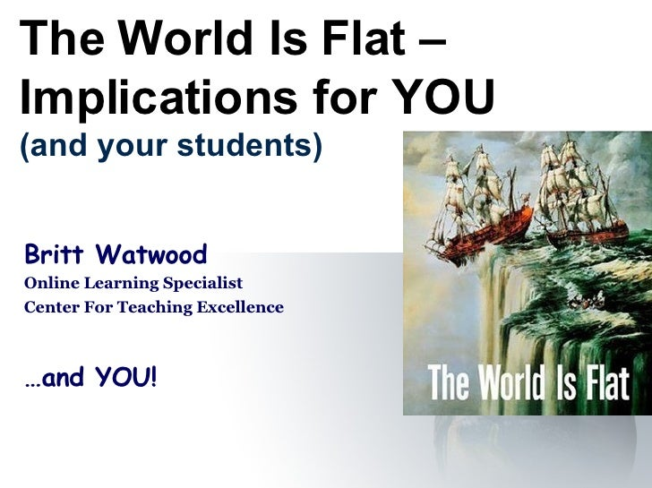 The World Is Flat – Implications for YOU (and your students) Britt Watwood Online Learning Specialist Center For Teaching ...