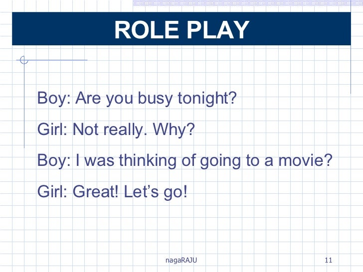 Boy: Are you busy tonight? Girl: Not really. Why? Boy: I was thinking of going to a movie? Girl: Great! Let's go! ROLE PLAY