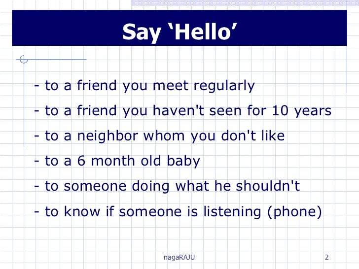 Say 'Hello' - to a friend you meet regularly - to a friend you haven't seen for 10 years - to a neighbor whom you don't li...