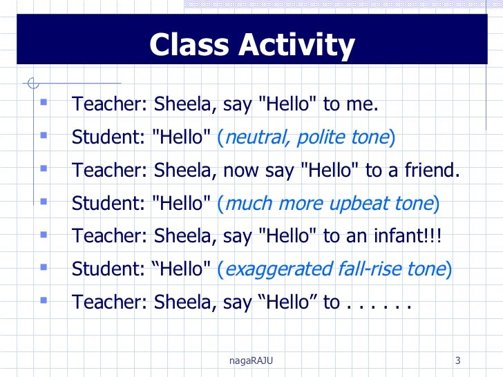 <ul><li>Teacher: Sheela, say &quot;Hello&quot; to me. </li></ul><ul><li>Student: &quot;Hello&quot;  ( neutral, polite tone...