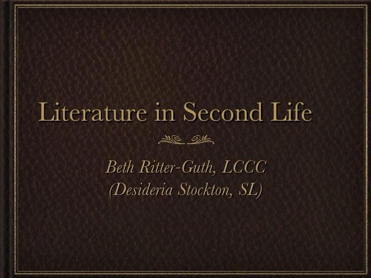 Literature in Second Life <ul><li>Beth Ritter-Guth, LCCC </li></ul><ul><li>(Desideria Stockton, SL) </li></ul>