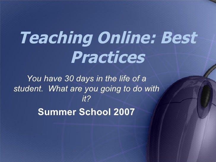 Teaching Online: Best Practices You have 30 days in the life of a student.  What are you going to do with it? Summer Schoo...