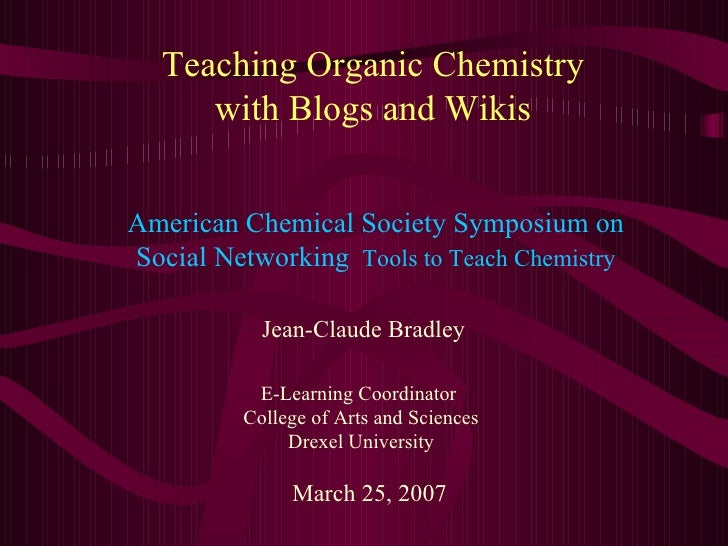 Teaching Organic Chemistry with Blogs and Wikis Jean-Claude Bradley E-Learning Coordinator  College of Arts and Sciences D...