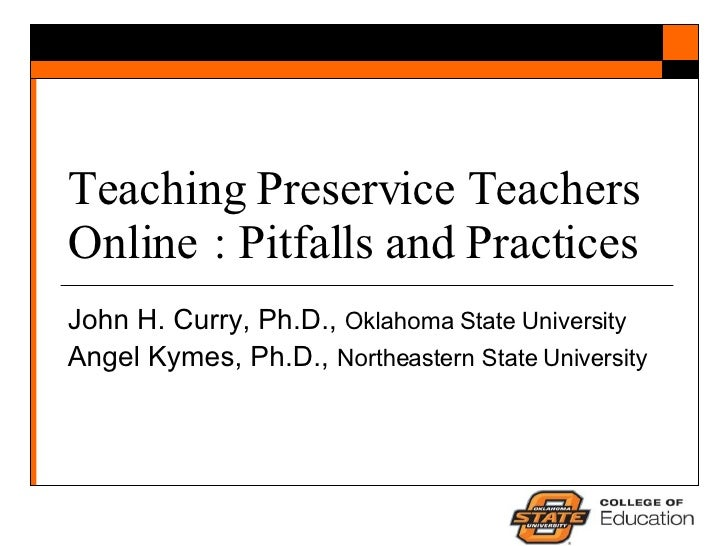 Teaching Preservice Teachers Online : Pitfalls and Practices John H. Curry, Ph.D.,  Oklahoma State University Angel Kymes,...