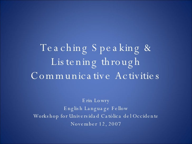 Teaching Speaking & Listening through Communicative Activities Erin Lowry English Language Fellow Workshop for Universidad...