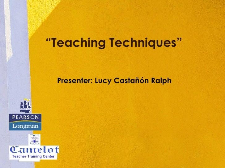 """"""" Teaching Techniques"""" Presenter: Lucy Castañón Ralph Teacher Training Center"""