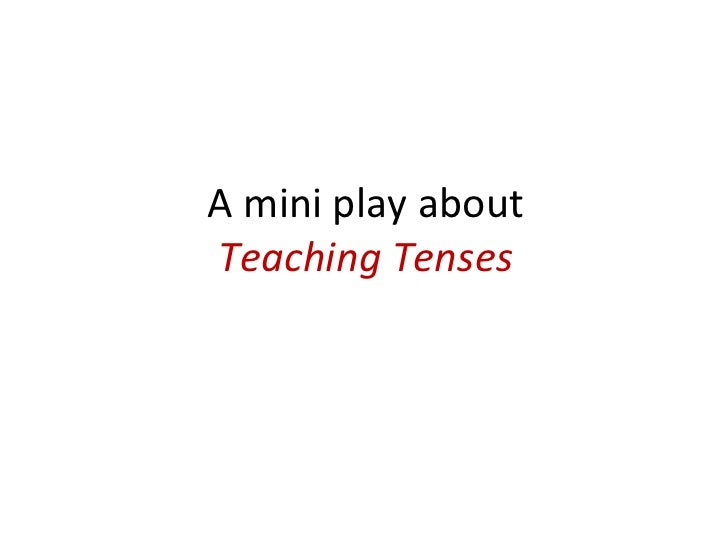 A mini play about  Teaching Tenses