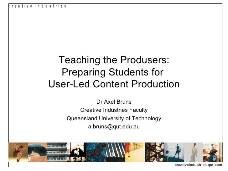 Teaching the Produsers: Preparing Students for  User-Led Content Production Dr Axel Bruns Creative Industries Faculty Quee...