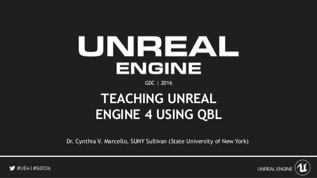 GDC | 2016 TEACHING UNREAL ENGINE 4 USING QBL Dr. Cynthia V. Marcello, SUNY Sullivan (State University of New York)