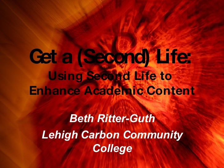 Get a (Second) Life:   Using Second Life to  Enhance Academic Content Beth Ritter-Guth Lehigh Carbon Community College