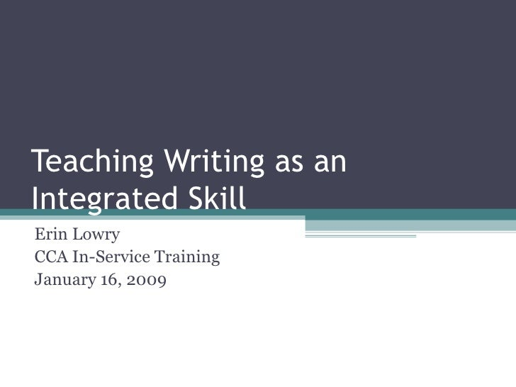 Teaching Writing as an Integrated Skill Erin Lowry CCA In-Service Training January 16, 2009