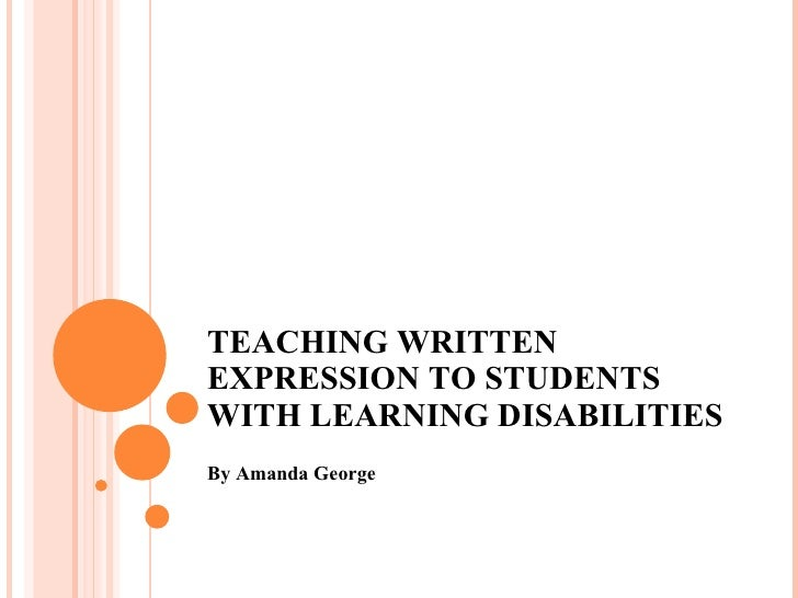 TEACHING WRITTEN EXPRESSION TO STUDENTS WITH LEARNING DISABILITIES By Amanda George