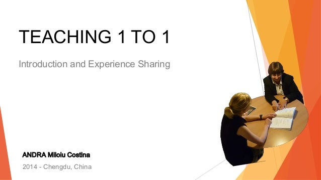 TEACHING 1 TO 1 Introduction and Experience Sharing ANDRA Miloiu Costina 2014 - Chengdu, China 1
