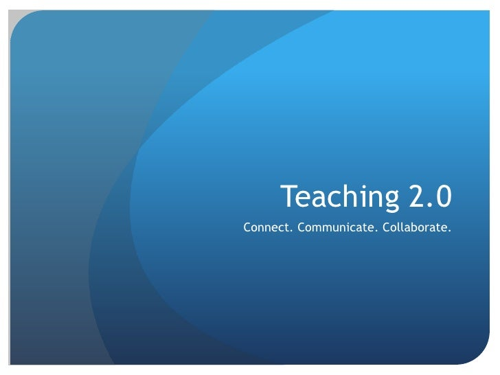 Teaching 2.0<br />Connect. Communicate. Collaborate.<br />