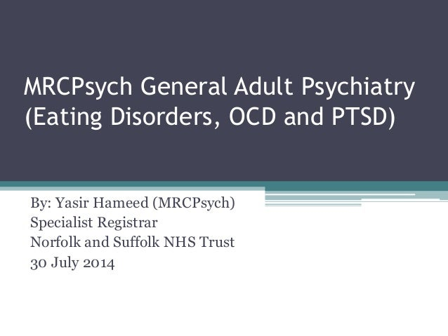 MRCPsych General Adult Psychiatry (Eating Disorders, OCD and PTSD) By: Yasir Hameed (MRCPsych) Specialist Registrar Norfol...