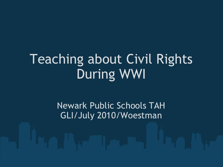 Teaching about Civil Rights During WWI Newark Public Schools TAH GLI/July 2010/Woestman