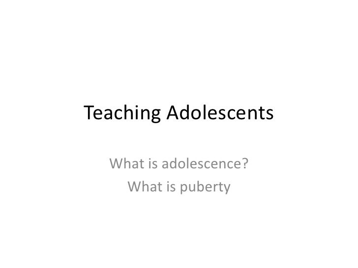 Teaching Adolescents  What is adolescence?   What is puberty