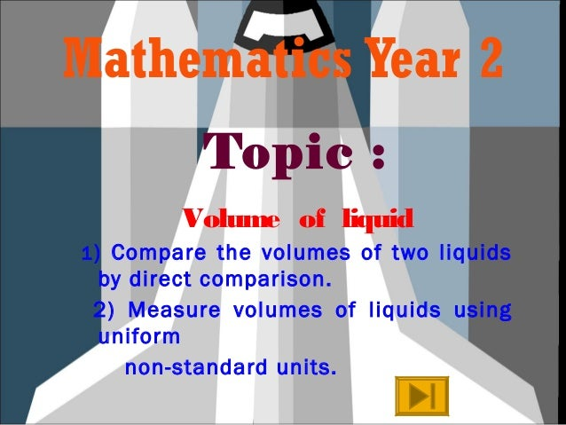 Mathematics Year 2 Topic : Volume of liquid 1) Compare the volumes of two liquids by direct comparison. 2) Measure volumes...