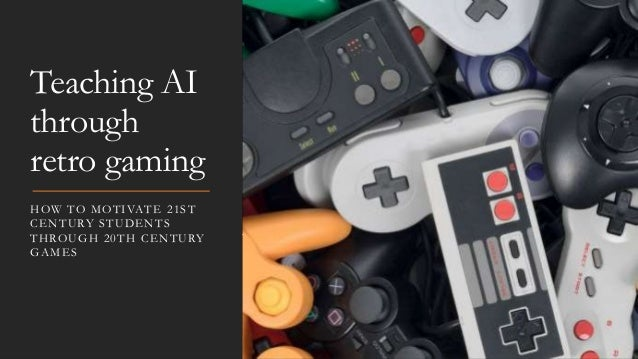 Teaching AI through retro gaming HOW TO MOTIVATE 21ST CENTURY STUDENTS THROUGH 20TH CENTURY GAMES