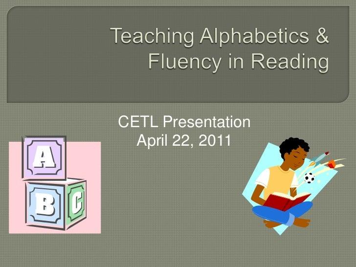 Teaching Alphabetics & Fluency in Reading<br />CETL Presentation<br />April 22, 2011<br />
