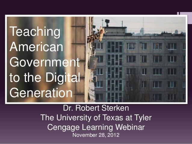 TeachingAmericanGovernmentto the DigitalGeneration           Dr. Robert Sterken      The University of Texas at Tyler     ...